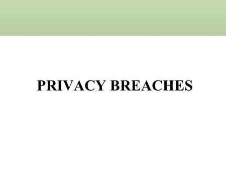 "PRIVACY BREACHES A ""breach of the security of the system"": –Is the ""unauthorized acquisition of computerized data that compromises the security, confidentiality,"