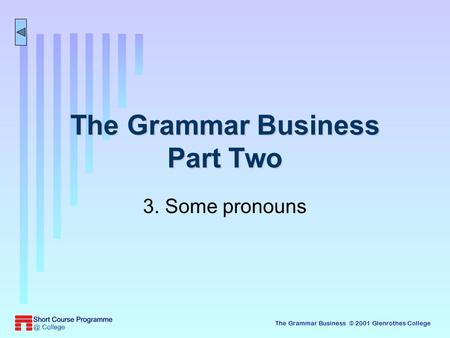 The Grammar Business © 2001 Glenrothes College The Grammar Business Part Two 3. Some pronouns.