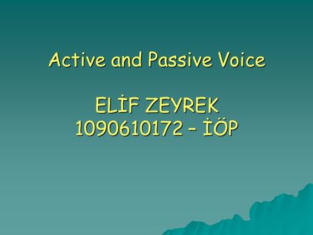 Active and Passive Voice ELİF ZEYREK 1090610172 – İÖP.