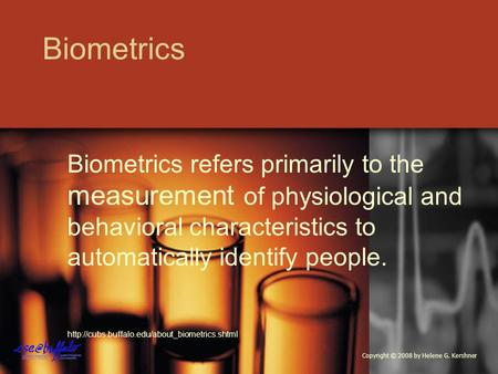 Biometrics Biometrics refers primarily to the measurement of physiological and behavioral characteristics to automatically identify people.
