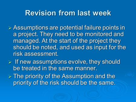 Revision from last week  Assumptions are potential failure points in a project. They need to be monitored and managed. At the start of the project they.