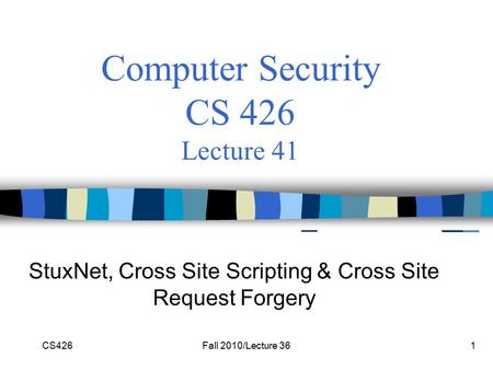 CS426Fall 2010/Lecture 361 Computer Security CS 426 Lecture 41 StuxNet, Cross Site Scripting & Cross Site Request Forgery.