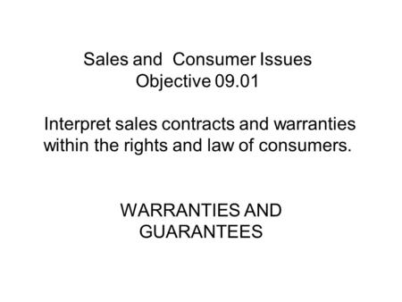 Sales and Consumer Issues Objective 09.01 Interpret sales contracts and warranties within the rights and law of consumers. WARRANTIES AND GUARANTEES.
