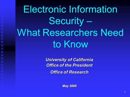 1 Electronic Information Security – What Researchers Need to Know University of California Office of the President Office of Research May 2005.