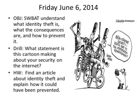 Friday June 6, 2014 OBJ: SWBAT understand what identity theft is, what the consequences are, and how to prevent it. Drill: What statement is this cartoon.