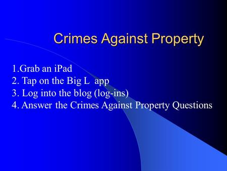 Crimes Against Property 1.Grab an iPad 2. Tap on the Big L app 3. Log into the blog (log-ins) 4. Answer the Crimes Against Property Questions.