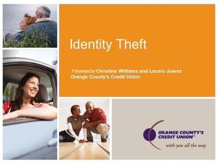Identity Theft Presented by Christina Williams and Lazaro Juarez Orange County's Credit Union.