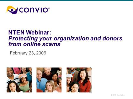 © 2005 Convio, Inc. NTEN Webinar: Protecting your organization and donors from online scams February 23, 2006.
