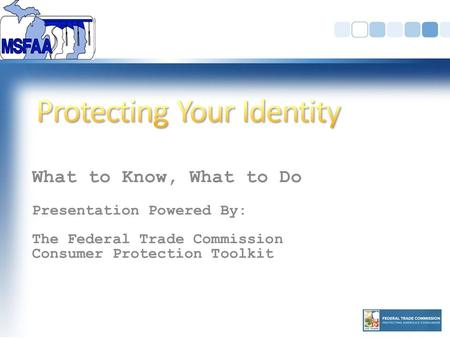 What to Know, What to Do Presentation Powered By: The Federal Trade Commission Consumer Protection Toolkit.