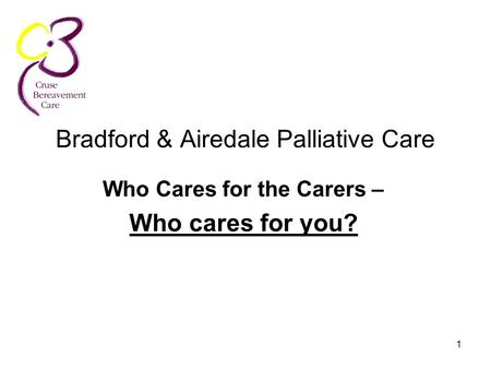 1 Bradford & Airedale Palliative Care Who Cares for the Carers – Who cares for you?
