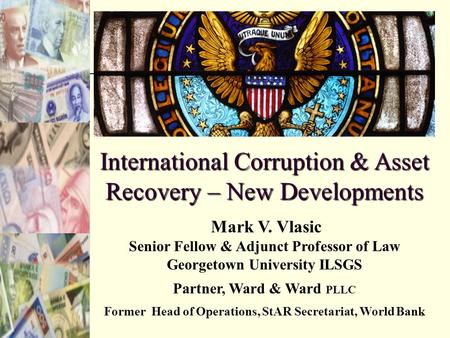 1 International Corruption & Asset Recovery – New Developments Mark V. Vlasic Senior Fellow & Adjunct Professor of Law Georgetown University ILSGS Partner,