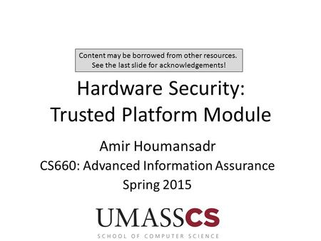 Hardware Security: Trusted Platform Module Amir Houmansadr CS660: Advanced Information Assurance Spring 2015 Content may be borrowed from other resources.