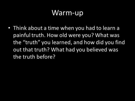 "Warm-up Think about a time when you had to learn a painful truth. How old were you? What was the ""truth"" you learned, and how did you find out that truth?"