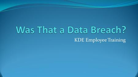 KDE Employee Training. What IS a Data Breach? Unauthorized release (loss or theft) of Sensitive or Confidential Data, such as PII, PHI, etc. On site or.