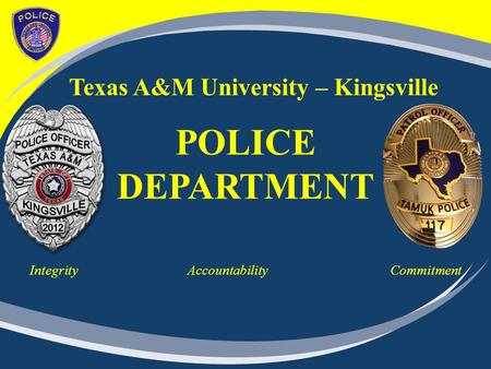 Texas A&M University – Kingsville POLICE DEPARTMENT Integrity Accountability Commitment.