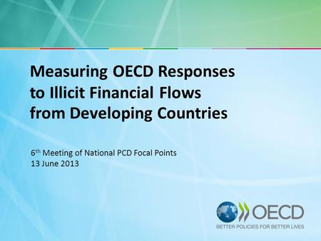 Measuring OECD Responses to Illicit Financial Flows from Developing Countries 6 th Meeting of National PCD Focal Points 13 June 2013.