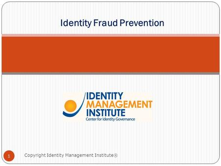 Identity Fraud Prevention 1 Copyright Identity Management Institute®