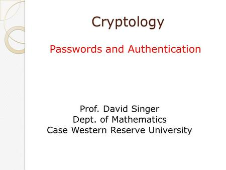 Cryptology Passwords and Authentication Prof. David Singer Dept. of Mathematics Case Western Reserve University.