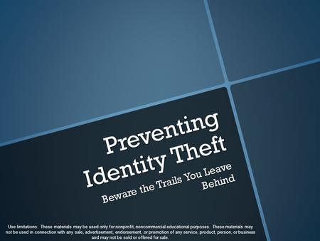 Preventing Identity Theft Beware the Trails You Leave Behind Use limitations: These materials may be used only for nonprofit, noncommercial educational.