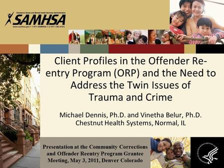 Client Profiles in the Offender Re- entry Program (ORP) and the Need to Address the Twin Issues of Trauma and Crime Michael Dennis, Ph.D. and Vinetha Belur,