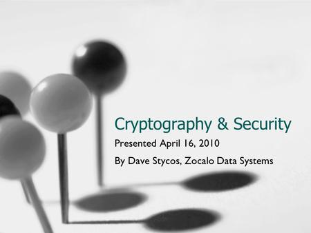Cryptography & Security Presented April 16, 2010 By Dave Stycos, Zocalo Data Systems.