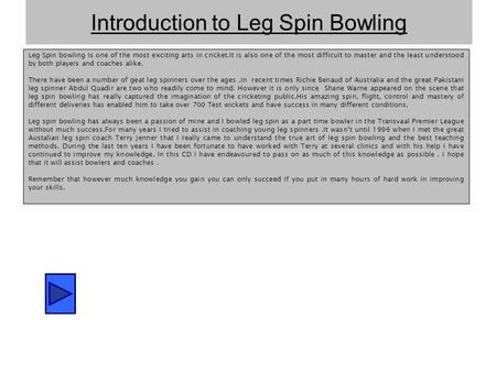 Introduction to Leg Spin Bowling Leg Spin bowling Is one of the most exciting arts in cricket.It is also one of the most difficult to master and the least.
