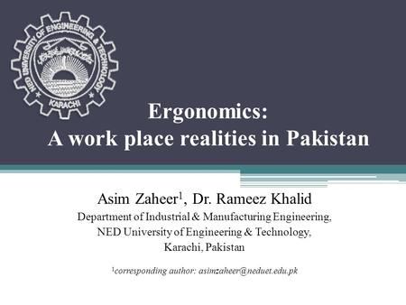 Ergonomics: A work place realities in Pakistan Asim Zaheer 1, Dr. Rameez Khalid Department of Industrial & Manufacturing Engineering, NED University of.