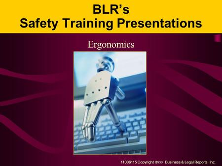 11006115 Copyright  Business & Legal Reports, Inc. BLR's Safety Training Presentations Ergonomics.