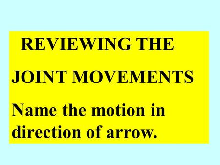 REVIEWING THE JOINT MOVEMENTS Name the motion in direction of arrow.