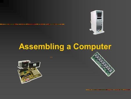 Assembling a Computer. Safety Procedures Clean work area free of clutter and food Never open a monitor Remove jewelry and watches Turn power off and remove.
