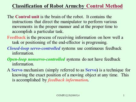 COMP322/S2000/L41 Classification of Robot Arms:by Control Method The Control unit is the brain of the robot. It contains the instructions that direct the.