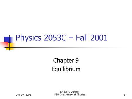 Oct. 19, 2001 Dr. Larry Dennis, FSU Department of Physics1 Physics 2053C – Fall 2001 Chapter 9 Equilibrium.