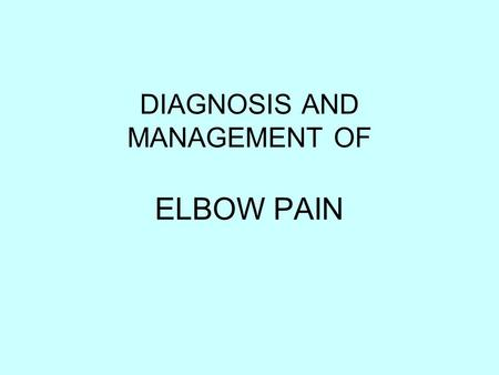 DIAGNOSIS AND MANAGEMENT OF ELBOW PAIN. ELBOW PAIN Lateral elbow pain Medial elbow pain Posterior elbow pain.
