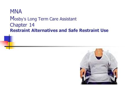 MNA M osby ' s Long Term Care Assistant Chapter 14 Restraint Alternatives and Safe Restraint Use.