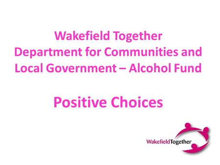 Wakefield Together Department for Communities and Local Government – Alcohol Fund Positive Choices.