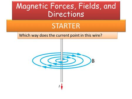 STARTER Which way does the current point in this wire? Magnetic Forces, Fields, and Directions.