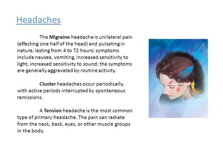 Headaches The Migraine headache is unilateral pain (affecting one half of the head) and pulsating in nature, lasting from 4 to 72 hours; symptoms include.