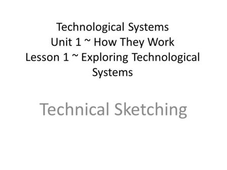 Technological Systems Unit 1 ~ How They Work Lesson 1 ~ Exploring Technological Systems Technical Sketching.