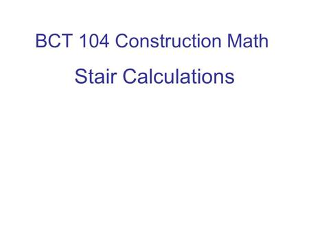 BCT 104 Construction Math Stair Calculations. Stair Codes Important Residential Stair Codes 1. The maximum stair riser is 8. The minimum is 4. 2. The.