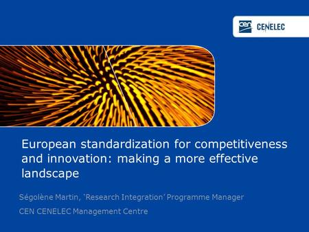European standardization for competitiveness and innovation: making a more effective landscape Ségolène Martin, 'Research Integration' Programme Manager.