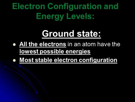Electron Configuration and Energy Levels: Ground state: All the electrons in an atom have the lowest possible energies Most stable electron configuration.