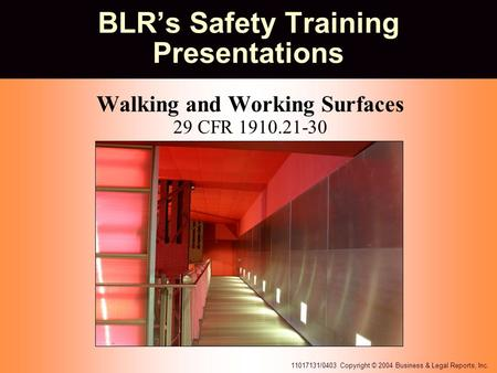 11017131/0403 Copyright © 2004 Business & Legal Reports, Inc. BLR's Safety Training Presentations Walking and Working Surfaces 29 CFR 1910.21-30.