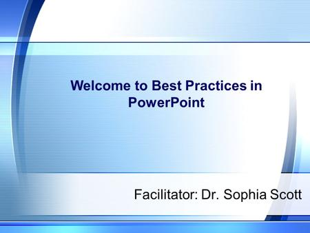 Welcome to Best Practices in PowerPoint Facilitator: Dr. Sophia Scott.