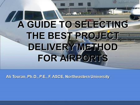 A GUIDE TO SELECTING THE BEST PROJECT DELIVERY <strong>METHOD</strong> FOR AIRPORTS Ali Touran, Ph.D., P.E., F. ASCE, Northeastern University.