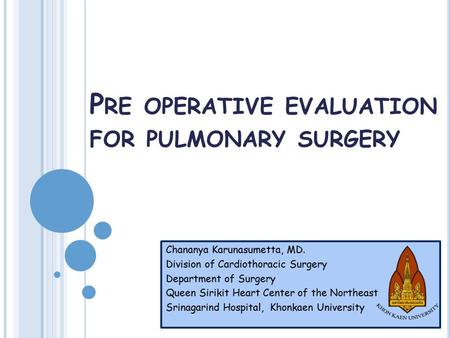 P RE OPERATIVE EVALUATION FOR PULMONARY SURGERY Chananya Karunasumetta, MD. Division of Cardiothoracic Surgery Department of Surgery Queen Sirikit Heart.