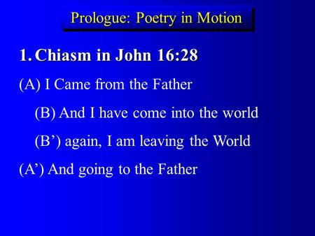 Prologue: Poetry in Motion 1.Chiasm in John 16:28 (A) I Came from the Father (B) And I have come into the world (B') again, I am leaving the World (A')