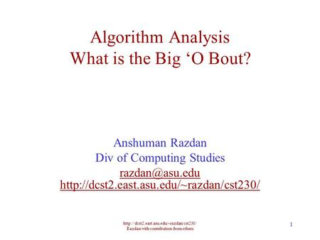 Razdan with contribution from others 1 Algorithm Analysis What is the Big 'O Bout? Anshuman Razdan Div of Computing.