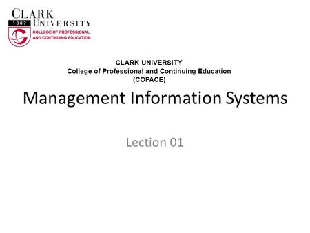 Management Information Systems Lection 01 CLARK UNIVERSITY College of Professional and Continuing Education (COPACE)