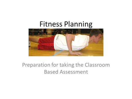 Fitness Planning Preparation for taking the Classroom Based Assessment.