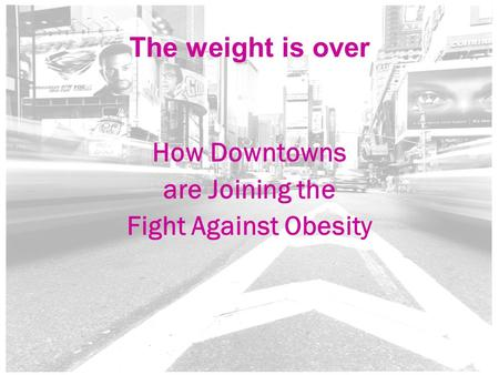 1 The weight is over How Downtowns are Joining the Fight Against Obesity.